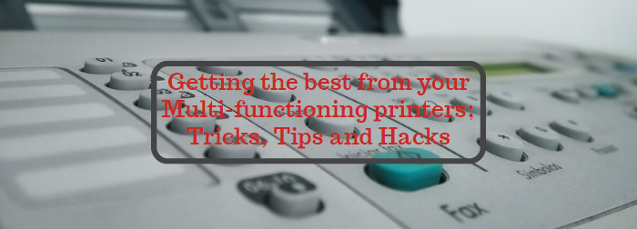 Getting the best from your Multi-functioning printers; Tricks, Tips and Hacks